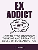 Ex Addict: How to Stop Obsessive Thinking and Break the Cycle of Love Addiction