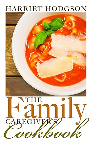 the Family Caregiver's Cookbook: Easy-Fix Recipes for Busy Family Caregivers