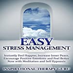 Easy Stress Management: Instantly Feel Happier, Increase Inner Peace, Encourage Positive Emotions and Feel Better Now with Meditation and Self Hypnosis |  InspirationalTherapy Guru