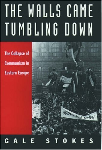 The Walls Came Tumbling Down: The Collapse of Communism in Eastern Europe, Gale Stokes
