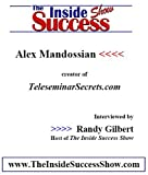 Alex Mandossian Interviewed by Randy Gilbert on <i>The Inside Success Show</i>: Getting Started and Managing Your Actions to Keep it Going