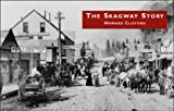 The Skagway Story: A History of Alaska's most Famous Gold-Rush Town and Some of the People Who Made that History