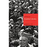 A History of Canadian Catholics: Gallacanism, Romanism, and Canadianism (Mcgill-Queen's Studies in the History...