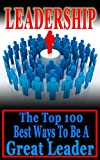 Leadership: The Top 100 Best Ways To Be A Great Leader (leadership, leadership skills, leadership development)
