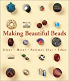 Making Beautiful Beads: Metal, Glass, Fiber, Polymer Clay