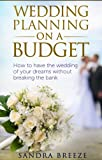 Wedding Planning On A Budget: How To Have The Wedding Of Your Dreams Without Breaking The Bank