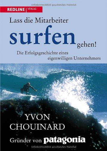 Chouinard Yvon, Lass die Mitarbeiter surfen gehen. Die Erfolgsgeschichte eines eigenwilligen Unternehmers
