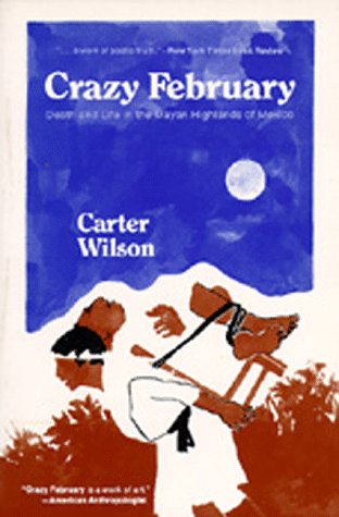 Crazy February: Death and Life in the Mayan Highlands of Mexico, Carter Wilson
