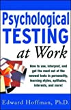 Psychological Testing at Work: How to Use, Interpret, and Get the Most Out of the Newest Tests in Personality, Learning Style, Aptitudes, Interests, and More! (0071360794) by Hoffman, Edward