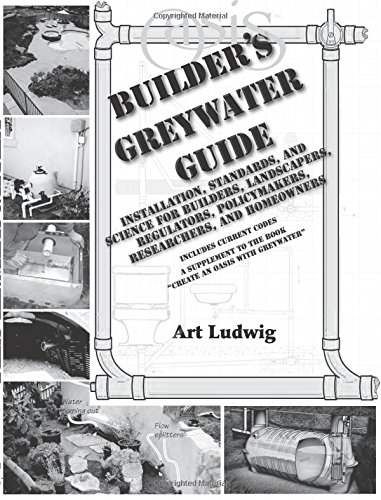 Builder's Greywater Guide: Installation, Standards, and Science for Builders, Landscapers, Regulators, Policymakers, Researchers, and Homeowners- ... to the book