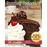 Frosting Perfection Secrets Revealed - Create Your Home Based Cake Decorating Business (Cooking eBook with Easy Navigation) + Free PDF