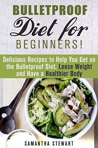 Bulletproof Diet for Beginners!: Delicious Recipes to Help You Get on the Bulletproof Diet, Loose Weight and Have a Healthier Body (Dieting Plans for Weight Loss) by Samantha Stewart