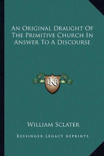 An Original Draught of the Primitive Church in Answer to a Discourse