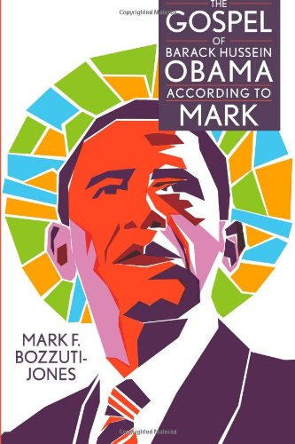 The Gospel of Barack Hussein Obama According to Mark: Mark F. Bozzuti-Jones: 9781469952796: Amazon.com: Books