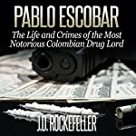 Pablo Escobar: The Life and Crimes of the Most Notorious Colombian Drug Lord   J. D. Rockefeller