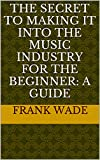 The Secret To Making It Into The Music Industry For The Beginner: A Guide