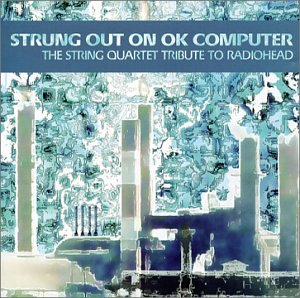 Strung Out On OK Computer: The String Quartet Tribute To Radiohead