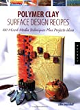 Polymer Clay Surface Design Recipes: 100 Mixed-Media Techniques Plus Project Ideas