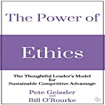 The Power of Ethics: The Thoughtful Leader's Model for Sustainable Competitive Advantage | Pete Geissler,Bill O'Rourke