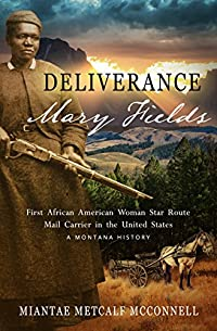 Deliverance Mary Fields, First African American Woman Star Route Mail Carrier In The United States: A Montana History by Miantae Metcalf McConnell ebook deal