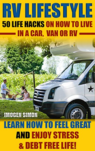 RV Lifestyle: 50 Life Hacks On How To Live In A Car,  Van Or RV. Learn How To Feel Great and Enjoy Stress & Debt Free Life!: (RV Living for beginners, ... rv travel guide, rv trips, rv full time)