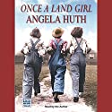 Once a Land Girl Audiobook by Angela Huth Narrated by Angela Huth