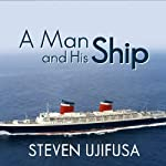 A Man and His Ship: America's Greatest Naval Architect and His Quest to Build the S.S. United States | Steven Ujifusa