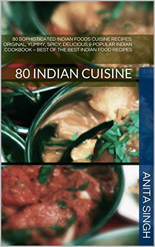 80 Sophisticated Indian Foods Cuisine Recipes, Indian Cooking, Indian Cuisine: Original, Yummy, Spicy, Delicious & Popular Indian Cookbook – Best of the … Indian Delicious Foods, Tandoori Expert 1)
