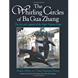 The Whirling Circles of Ba Gua Zhang: The Art and Legends of the Eight Trigram Palm ~ Tina Chunna Zhang