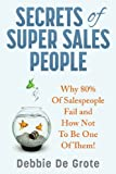 Secrets of Super Sales People: Why 80% of Salespeople Fail and How Not to Be One of Them