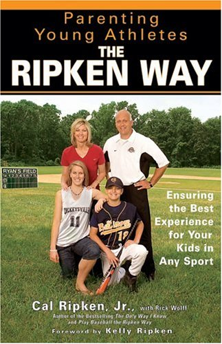 Parenting Young Athletes the Ripken Way : Ensuring the Best Experience for Your Kids in Any Sports, CAL RIPKEN, RICK WOLFF