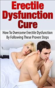 Erectile Dysfunction Cure: How To Overcome Erectile Dysfunction By Following These Proven Steps (Sexual Dysfunction, Sexual Anxiety, ED, Impotance, Erection)