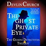 The Ghost Private Eye: The Gemini Detectives Trilogy | Devlin Church