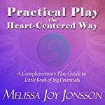 Practical Play the Heart-Centered Way: A Complementary Play Guide to Little Book of Big Potentials | Melissa Joy Jonsson