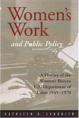 Women'S Work And Public Policy: A History Of The Women'S Bureau, U.S. Department Of Labor, 1945-1970