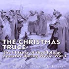 The Christmas Truce of 1914: The History of the Holiday Ceasefire During World War I Hörbuch von  Charles River Editors Gesprochen von: Mark Norman
