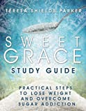 Sweet Grace Study Guide: Practical Steps To Lose Weight and Overcome Sugar Addiction (The Sweet Series)