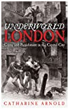 Catharine Arnold Underworld London: City of Crime: Crime and Punishment in the Capital City