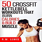 CrossFit Kettlebell Workouts: The Top 50 Kettlebell CrossFit Workouts That Burn Calories & Build Muscle Hörbuch von R. M. Lewis Gesprochen von: Lindsey Purcell