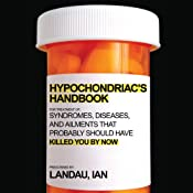 The Hypochondriac's Handbook: Syndromes, Diseases, and Ailments that Probably Should Have Killed You By Now | [Ian Landau]