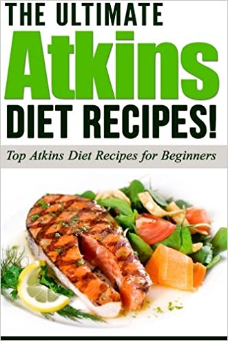 ATKINS: The Ultimate ATKINS Diet Recipes!: Top Atkins Diet Recipes for Beginners (Lose Weight Now!) (Volume 1)