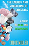 The Energy And Vibrations Of Crystals: A Guide to Heal and Rejuvenate (Crystals, Crystal Healing, Gemstones, Crystal Astrology, Energy Healing)
