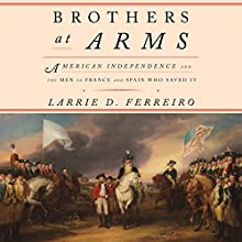 Brothers at Arms: American Independence and the Men of France and Spain Who Saved It Audiobook by Larrie D. Ferreiro Narrated by David Colacci