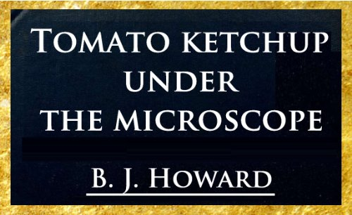 Tomato Ketchup Under The Microscope; With Practical Suggestions To Insure A Cleanly Product