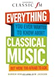 Book - Everything You Ever Wanted to Know About Classical Music ...But Were Too Afraid to Ask (Classic FM)