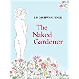 The Naked Gardener ~ L B Gschwandtner
