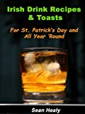 Irish Drink Recipes and Irish Toasts  For St. Patricks Day And All Year Round!