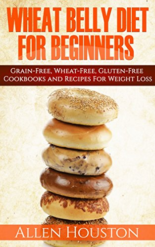 WHEAT BELLY DIET FOR BEGINNERS: Grain-Free, Wheat-Free, Gluten-Free Cookbooks and Recipes For Weight Loss Plans and Solutions Included! (Wheat Free Grain Free Gluten Free Weight Loss Diet Book 1) by Allen Houston