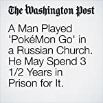 A Man Played 'PokéMon Go' in a Russian Church. He May Spend 3 1/2 Years in Prison for It. |  Amy B Wang