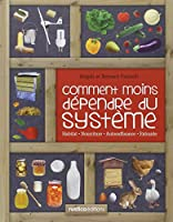 Comment moins dépendre du système : Habitat, nourriture, autosuffisance, entraide : petit manuel de conseils pratiques au quotidien